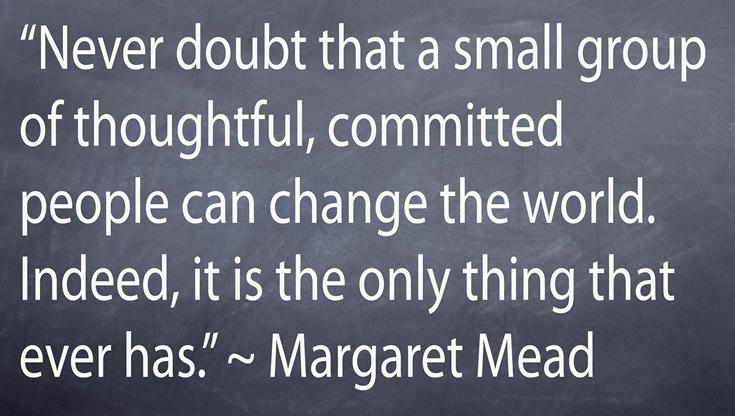 """""""Zweifle niemals, dass eine kleine Gruppe aufmerksamer, engagierter Menschen die Welt verändern kann. Tatsächlich ist dies sogar das Einzige, das jemals dazu in der Lage war."""""""